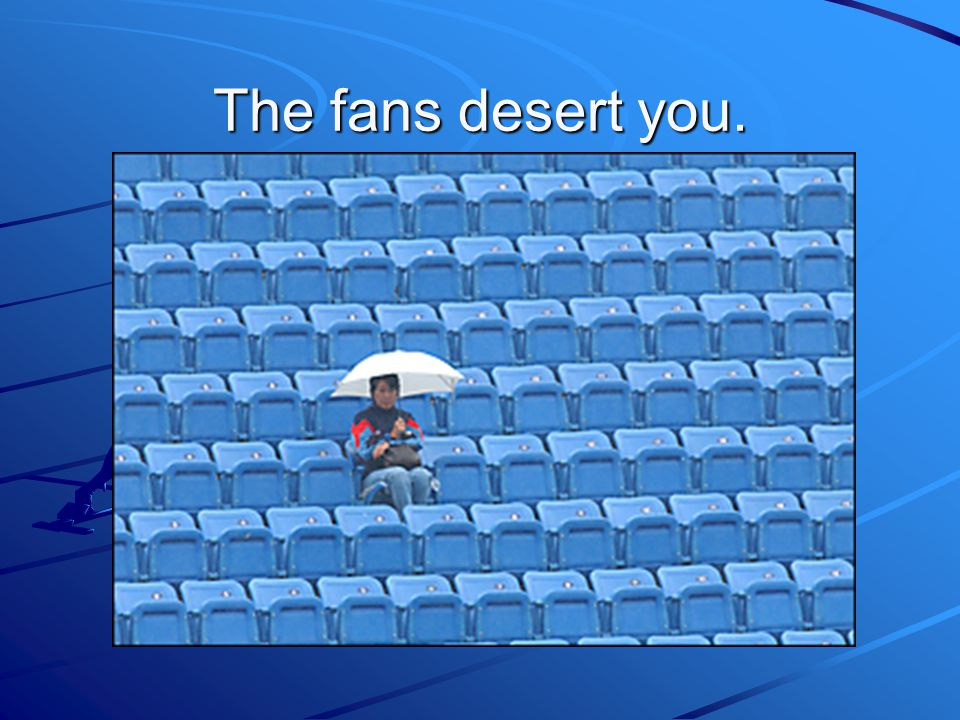 The fans desert you.
