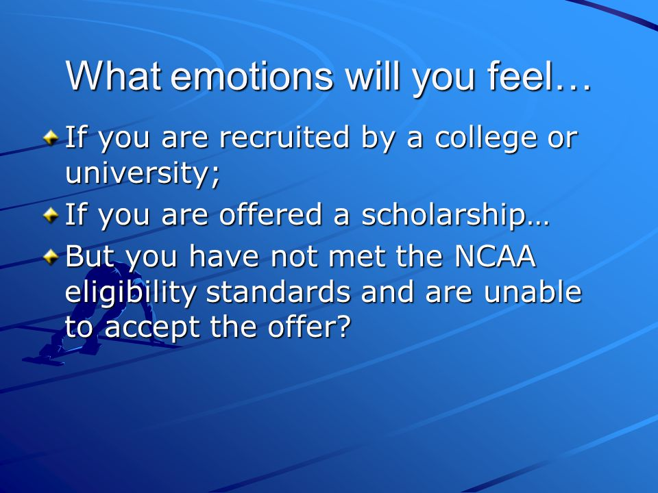 What emotions will you feel… If you are recruited by a college or university; If you are offered a scholarship… But you have not met the NCAA eligibility standards and are unable to accept the offer