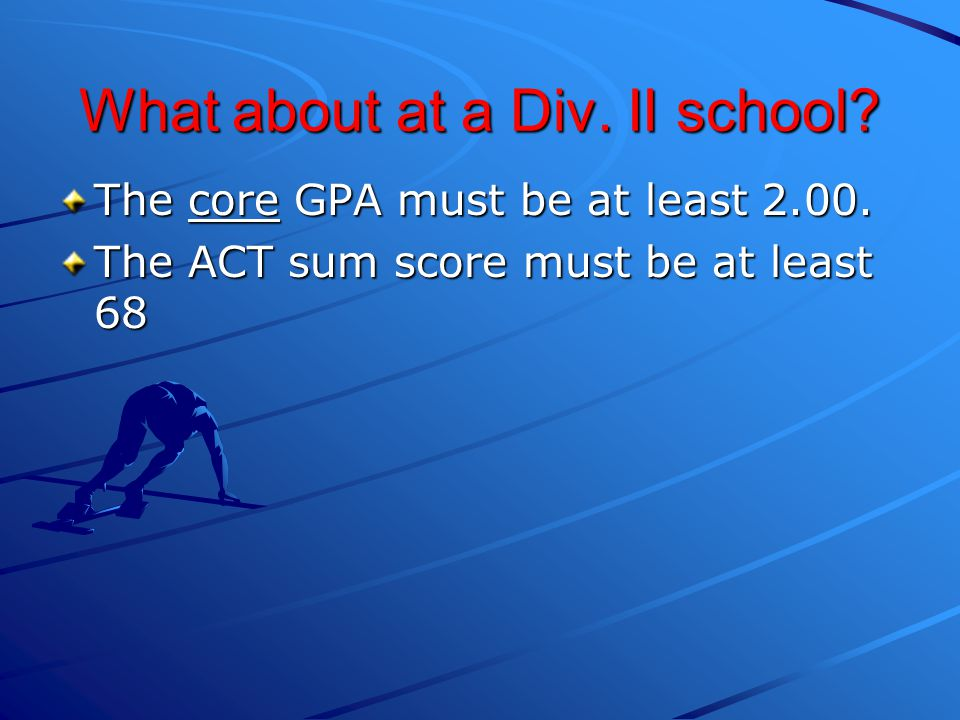 What about at a Div.II school. The core GPA must be at least 2.00.