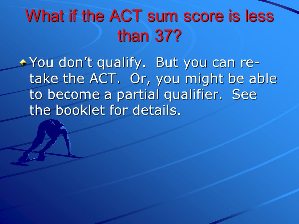 What if the ACT sum score is less than 37.You don't qualify.