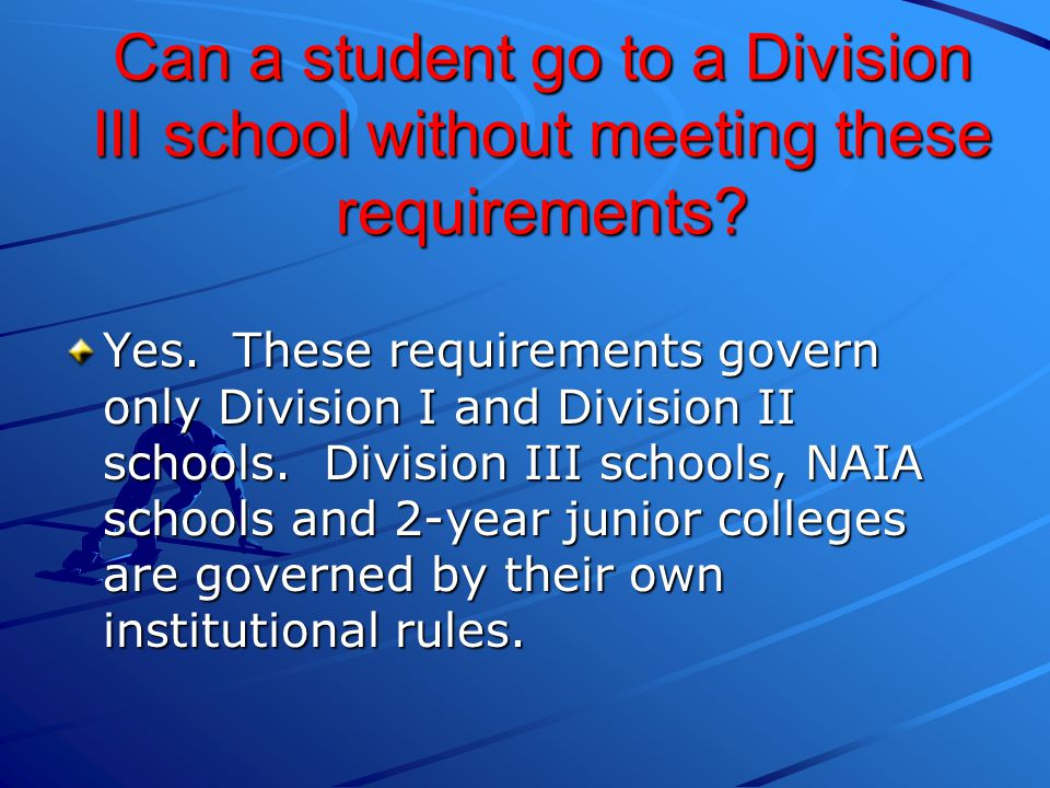 Can a student go to a Division III school without meeting these requirements.