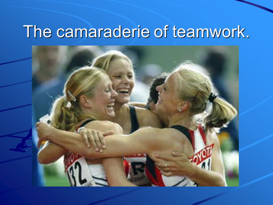 The camaraderie of teamwork.