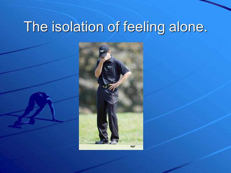 The isolation of feeling alone.