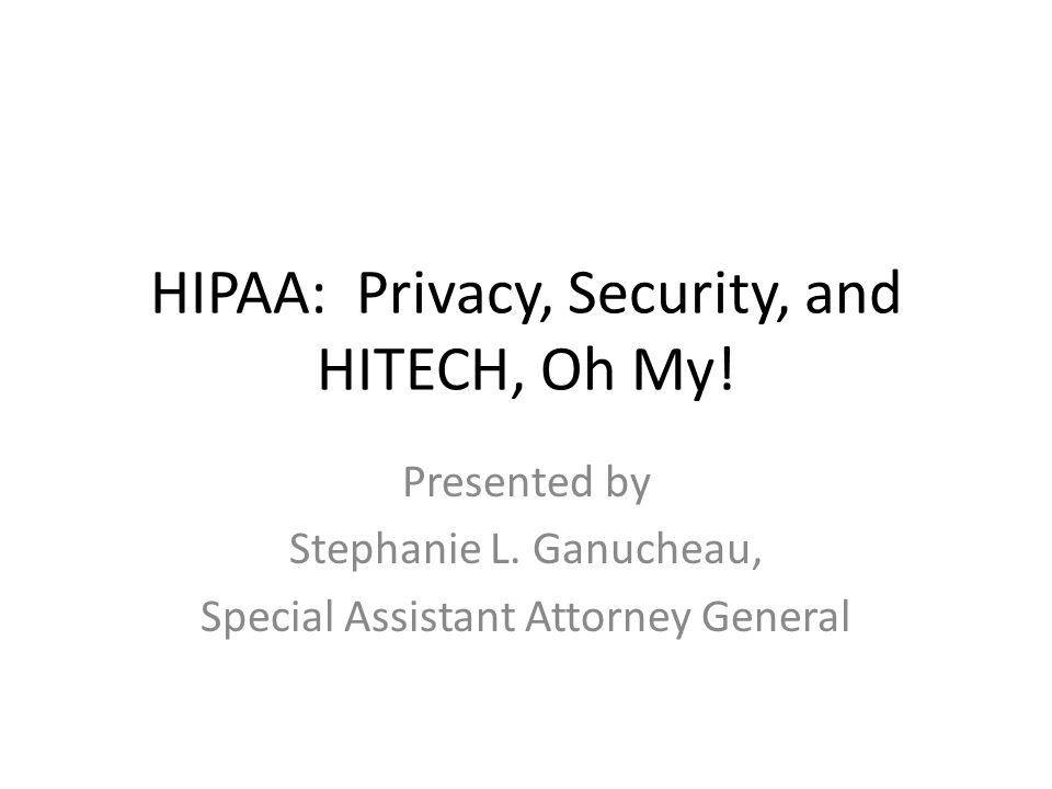HIPAA: Privacy, Security, and HITECH, Oh My! Presented by Stephanie L. Ganucheau, Special Assistant Attorney General