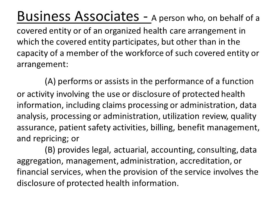 Business Associates - A person who, on behalf of a covered entity or of an organized health care arrangement in which the covered entity participates,