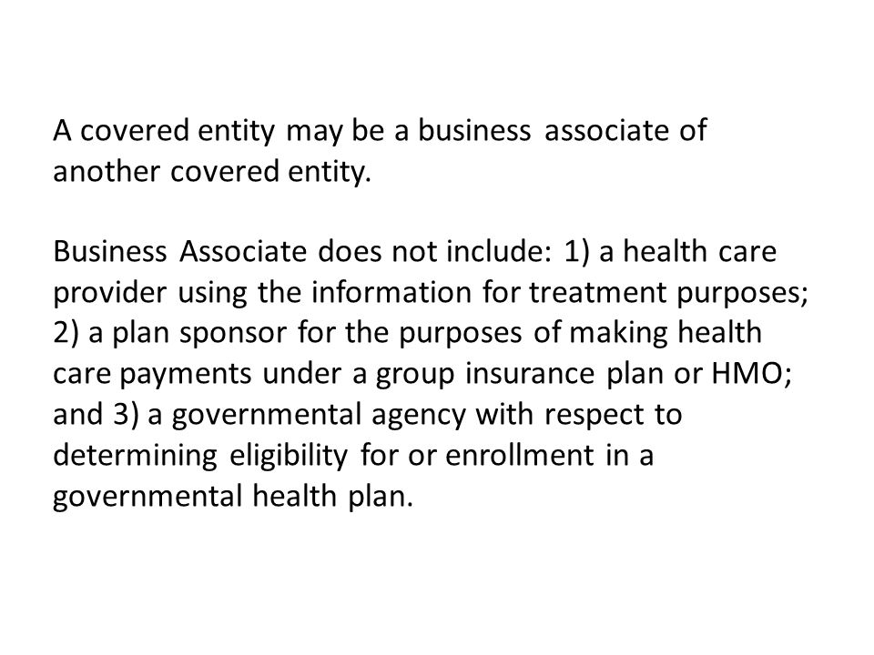 A covered entity may be a business associate of another covered entity. Business Associate does not include: 1) a health care provider using the infor