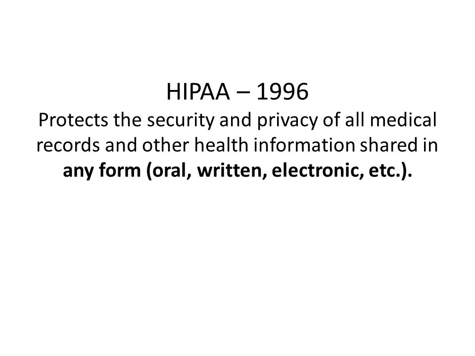 HIPAA – 1996 Protects the security and privacy of all medical records and other health information shared in any form (oral, written, electronic, etc.).