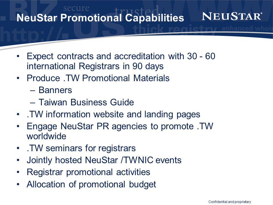 Confidential and proprietary NeuStar Promotional Capabilities Expect contracts and accreditation with 30 - 60 international Registrars in 90 days Produce.TW Promotional Materials –Banners –Taiwan Business Guide.TW information website and landing pages Engage NeuStar PR agencies to promote.TW worldwide.TW seminars for registrars Jointly hosted NeuStar /TWNIC events Registrar promotional activities Allocation of promotional budget