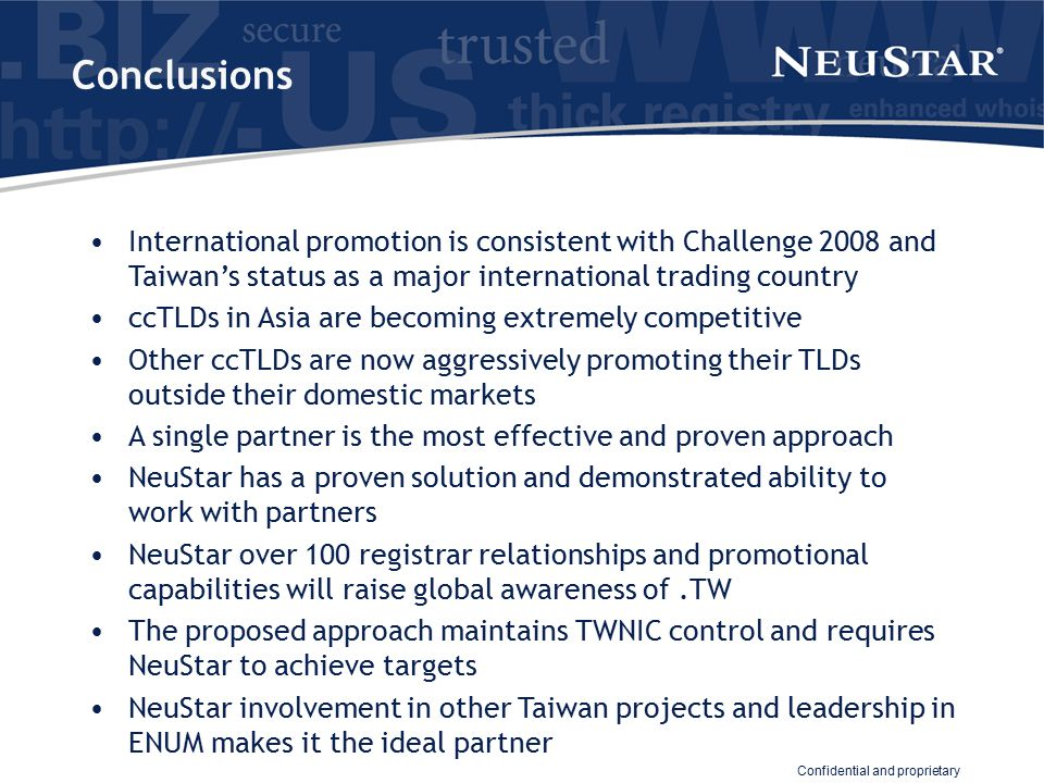 Confidential and proprietary Conclusions International promotion is consistent with Challenge 2008 and Taiwan's status as a major international trading country ccTLDs in Asia are becoming extremely competitive Other ccTLDs are now aggressively promoting their TLDs outside their domestic markets A single partner is the most effective and proven approach NeuStar has a proven solution and demonstrated ability to work with partners NeuStar over 100 registrar relationships and promotional capabilities will raise global awareness of.TW The proposed approach maintains TWNIC control and requires NeuStar to achieve targets NeuStar involvement in other Taiwan projects and leadership in ENUM makes it the ideal partner