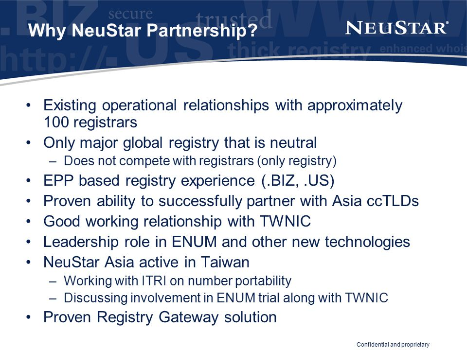 Confidential and proprietary Registry Gateway Service Registrars in Taiwan continue to connect directly to TWNIC International registrars connect to Registry Gateway Registrants can register with any Registrar –Taiwan based or non-Taiwan based All transactions on TWNIC registry platform Authoritative database is TWNIC TWNIC and DN Committee continues to determine all policy