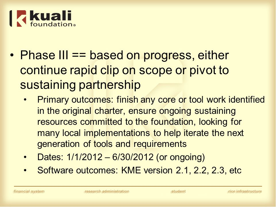 Phase III == based on progress, either continue rapid clip on scope or pivot to sustaining partnership Primary outcomes: finish any core or tool work identified in the original charter, ensure ongoing sustaining resources committed to the foundation, looking for many local implementations to help iterate the next generation of tools and requirements Dates: 1/1/2012 – 6/30/2012 (or ongoing) Software outcomes: KME version 2.1, 2.2, 2.3, etc