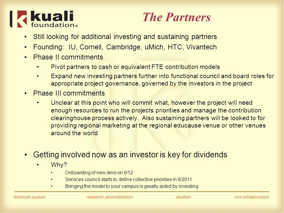 The Partners Still looking for additional investing and sustaining partners Founding: IU, Cornell, Cambridge, uMich, HTC, Vivantech Phase II commitments Pivot partners to cash or equivalent FTE contribution models Expand new investing partners further into functional council and board roles for appropriate project governance, governed by the investors in the project Phase III commitments Unclear at this point who will commit what, however the project will need enough resources to run the projects priorities and manage the contribution clearinghouse process actively.