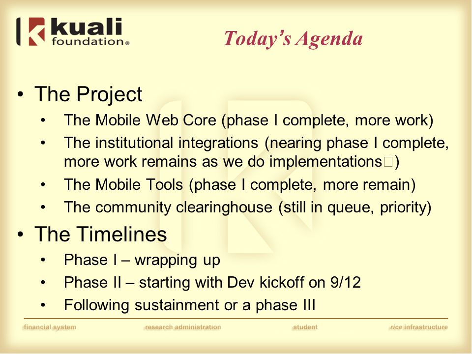 Today's Agenda The Project The Mobile Web Core (phase I complete, more work) The institutional integrations (nearing phase I complete, more work remains as we do implementations) The Mobile Tools (phase I complete, more remain) The community clearinghouse (still in queue, priority) The Timelines Phase I – wrapping up Phase II – starting with Dev kickoff on 9/12 Following sustainment or a phase III