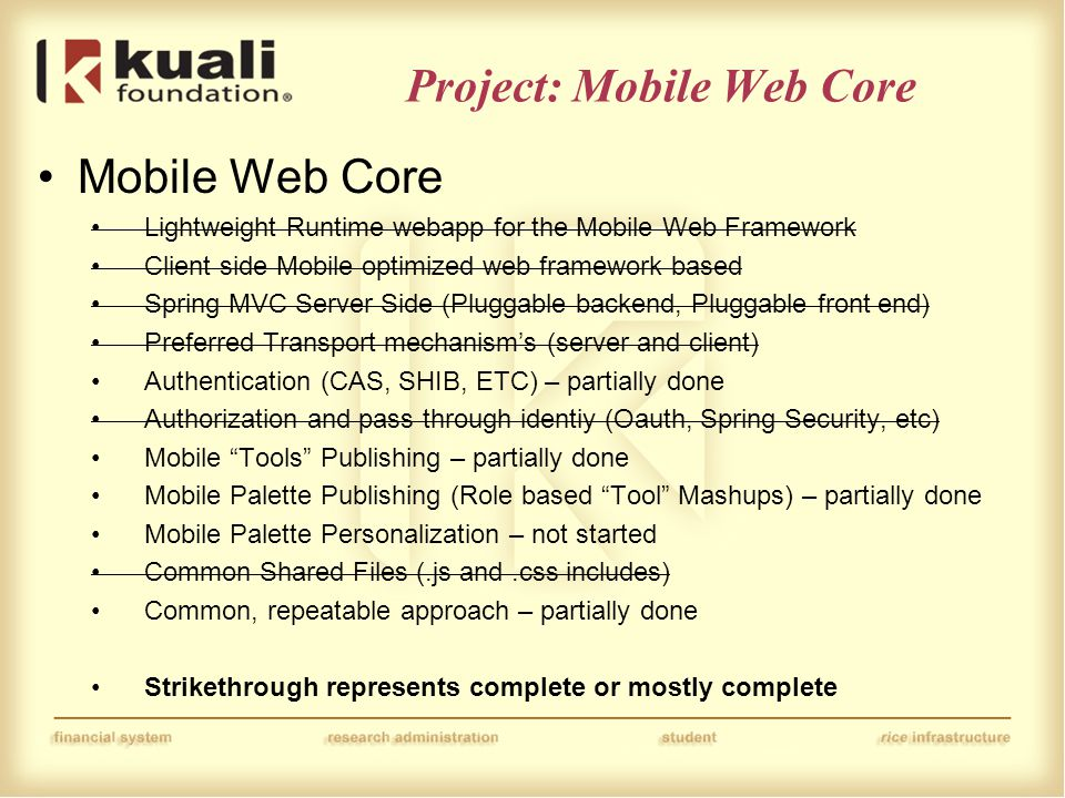 Project: Mobile Web Core Mobile Web Core Lightweight Runtime webapp for the Mobile Web Framework Client side Mobile optimized web framework based Spring MVC Server Side (Pluggable backend, Pluggable front end) Preferred Transport mechanism's (server and client) Authentication (CAS, SHIB, ETC) – partially done Authorization and pass through identiy (Oauth, Spring Security, etc) Mobile Tools Publishing – partially done Mobile Palette Publishing (Role based Tool Mashups) – partially done Mobile Palette Personalization – not started Common Shared Files (.js and.css includes) Common, repeatable approach – partially done Strikethrough represents complete or mostly complete