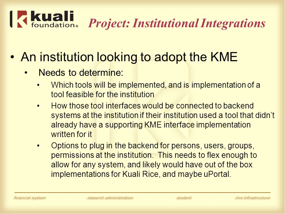 Project: Institutional Integrations An institution looking to adopt the KME Needs to determine: Which tools will be implemented, and is implementation of a tool feasible for the institution How those tool interfaces would be connected to backend systems at the institution if their institution used a tool that didn't already have a supporting KME interface implementation written for it Options to plug in the backend for persons, users, groups, permissions at the institution.