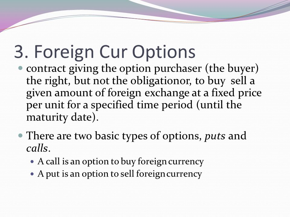 3. Foreign Cur Options contract giving the option purchaser (the buyer) the right, but not the obligationor, to buy sell a given amount of foreign exc