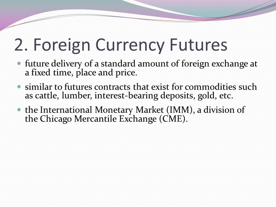 2. Foreign Currency Futures future delivery of a standard amount of foreign exchange at a fixed time, place and price. similar to futures contracts th