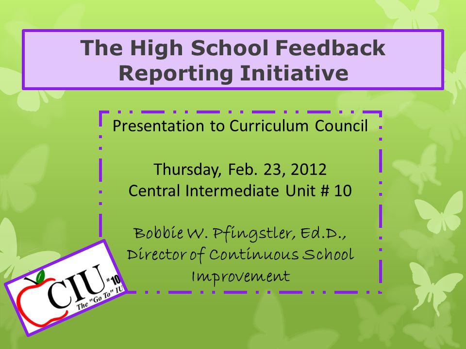 The High School Feedback Reporting Initiative Presentation to Curriculum Council Thursday, Feb. 23, 2012 Central Intermediate Unit # 10 Bobbie W. Pfin