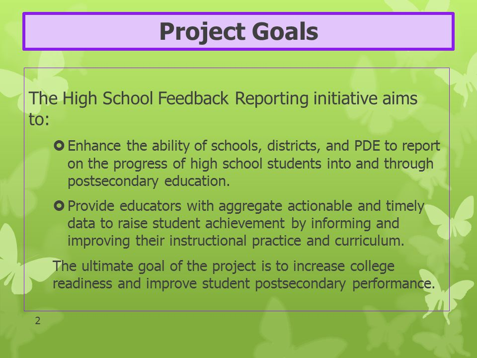 Project Goals The High School Feedback Reporting initiative aims to:  Enhance the ability of schools, districts, and PDE to report on the progress of high school students into and through postsecondary education.