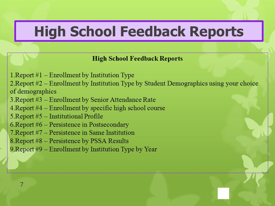 High School Feedback Reports 1.Report #1 – Enrollment by Institution Type 2.Report #2 – Enrollment by Institution Type by Student Demographics using your choice of demographics 3.Report #3 – Enrollment by Senior Attendance Rate 4.Report #4 – Enrollment by specific high school course 5.Report #5 – Institutional Profile 6.Report #6 – Persistence in Postsecondary 7.Report #7 – Persistence in Same Institution 8.Report #8 – Persistence by PSSA Results 9.Report #9 – Enrollment by Institution Type by Year 7