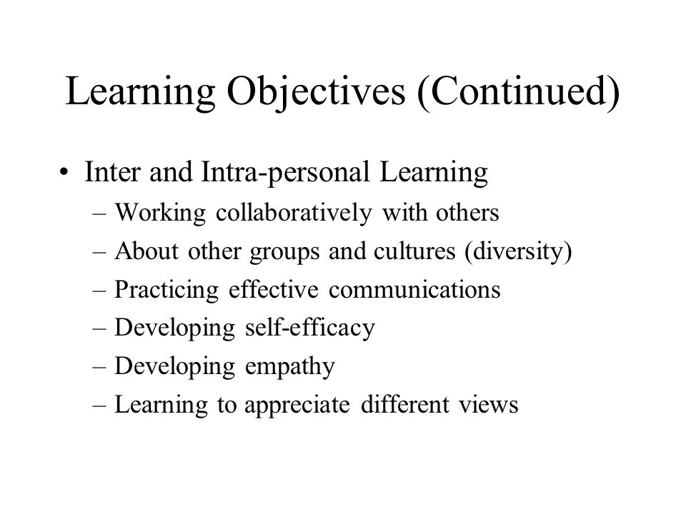 Learning Objectives (Continued) Inter and Intra-personal Learning –Working collaboratively with others –About other groups and cultures (diversity) –Practicing effective communications –Developing self-efficacy –Developing empathy –Learning to appreciate different views