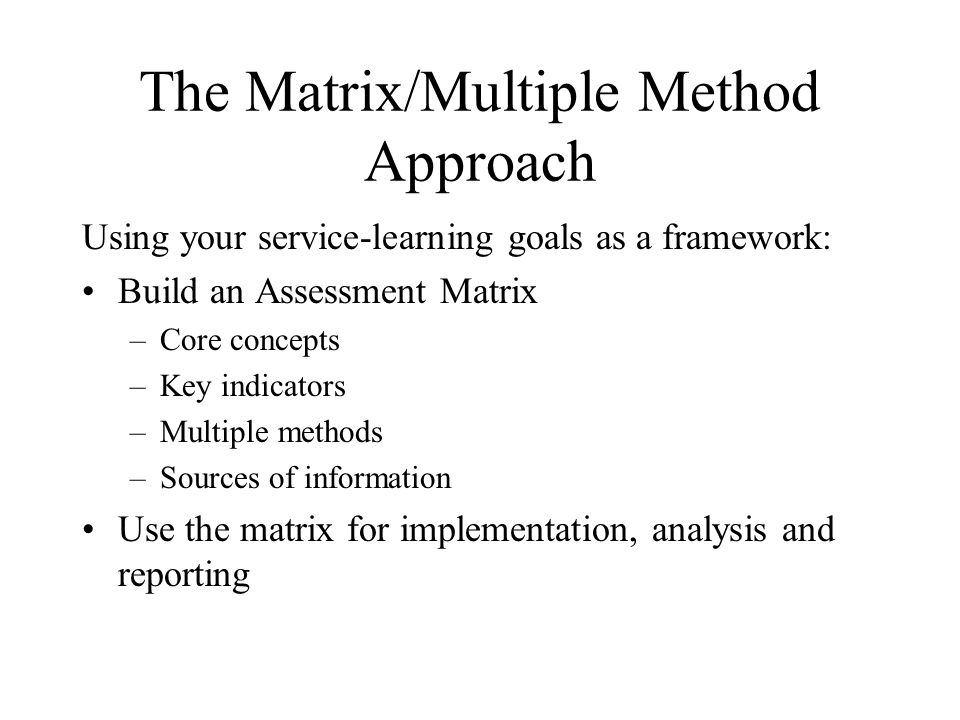 The Matrix/Multiple Method Approach Using your service-learning goals as a framework: Build an Assessment Matrix –Core concepts –Key indicators –Multiple methods –Sources of information Use the matrix for implementation, analysis and reporting