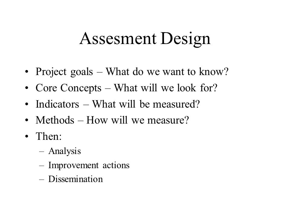 Assesment Design Project goals – What do we want to know.