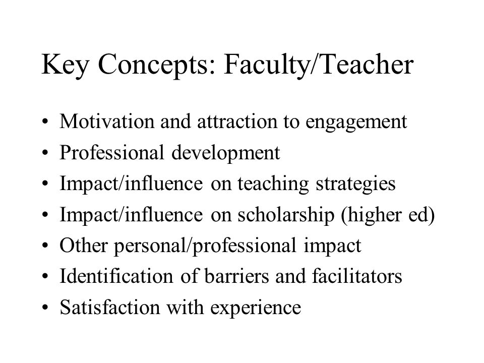 Key Concepts: Faculty/Teacher Motivation and attraction to engagement Professional development Impact/influence on teaching strategies Impact/influence on scholarship (higher ed) Other personal/professional impact Identification of barriers and facilitators Satisfaction with experience
