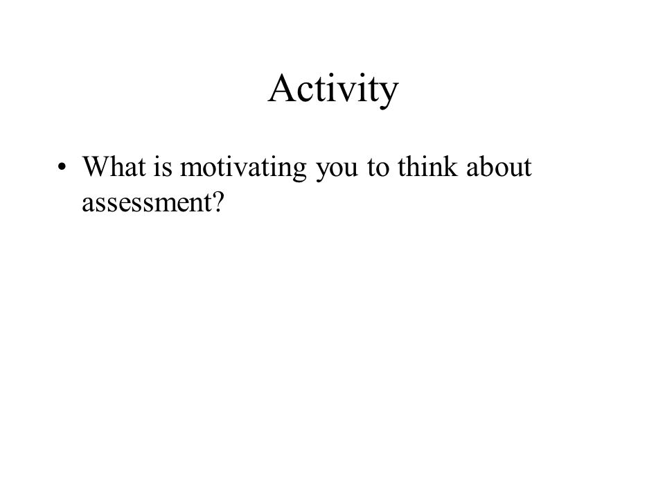 Activity What is motivating you to think about assessment