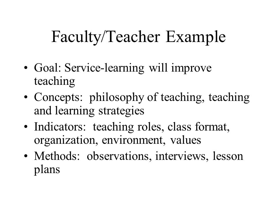 Faculty/Teacher Example Goal: Service-learning will improve teaching Concepts: philosophy of teaching, teaching and learning strategies Indicators: teaching roles, class format, organization, environment, values Methods: observations, interviews, lesson plans