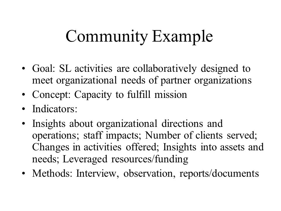 Community Example Goal: SL activities are collaboratively designed to meet organizational needs of partner organizations Concept: Capacity to fulfill mission Indicators: Insights about organizational directions and operations; staff impacts; Number of clients served; Changes in activities offered; Insights into assets and needs; Leveraged resources/funding Methods: Interview, observation, reports/documents