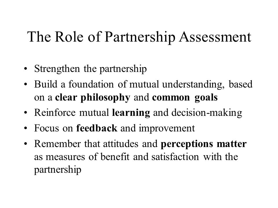 The Role of Partnership Assessment Strengthen the partnership Build a foundation of mutual understanding, based on a clear philosophy and common goals Reinforce mutual learning and decision-making Focus on feedback and improvement Remember that attitudes and perceptions matter as measures of benefit and satisfaction with the partnership