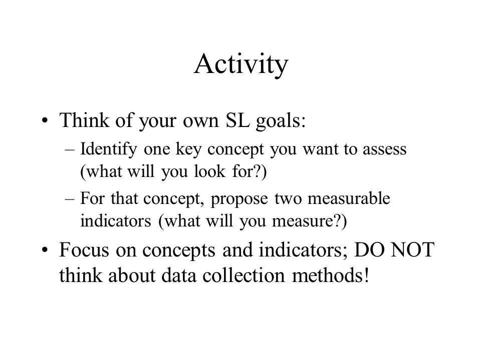 Activity Think of your own SL goals: –Identify one key concept you want to assess (what will you look for ) –For that concept, propose two measurable indicators (what will you measure ) Focus on concepts and indicators; DO NOT think about data collection methods!