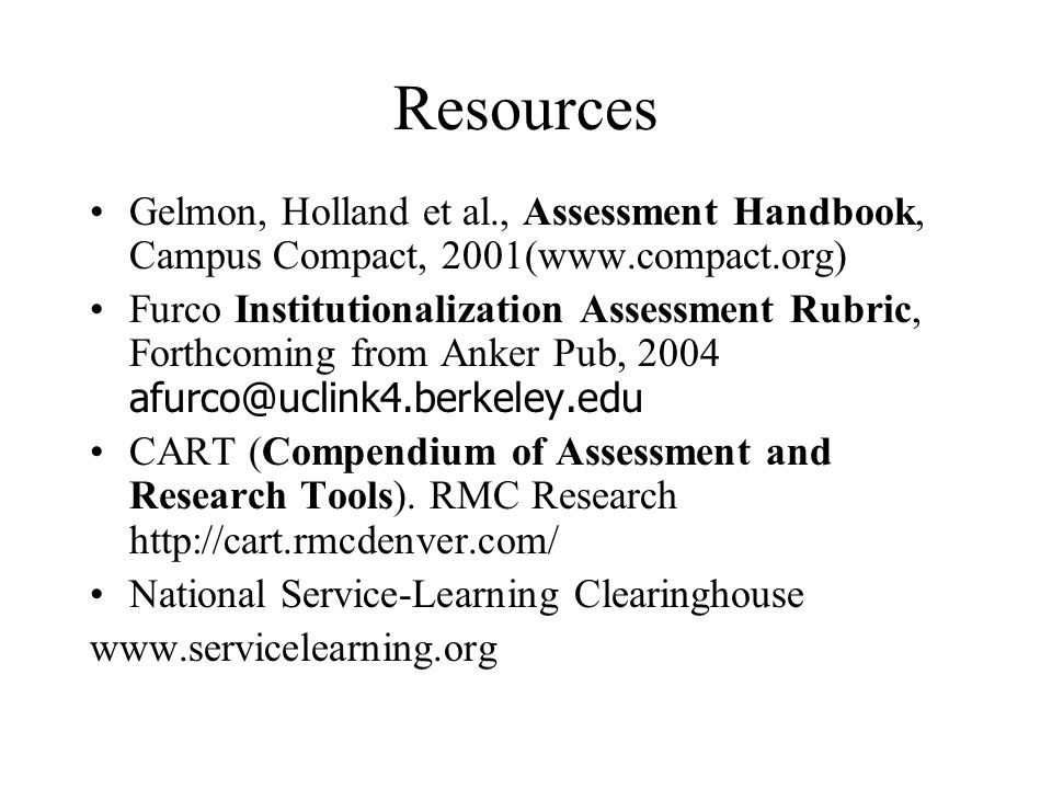 Resources Gelmon, Holland et al., Assessment Handbook, Campus Compact, 2001(  Furco Institutionalization Assessment Rubric, Forthcoming from Anker Pub, 2004 CART (Compendium of Assessment and Research Tools).