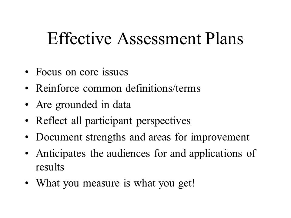 Effective Assessment Plans Focus on core issues Reinforce common definitions/terms Are grounded in data Reflect all participant perspectives Document strengths and areas for improvement Anticipates the audiences for and applications of results What you measure is what you get!