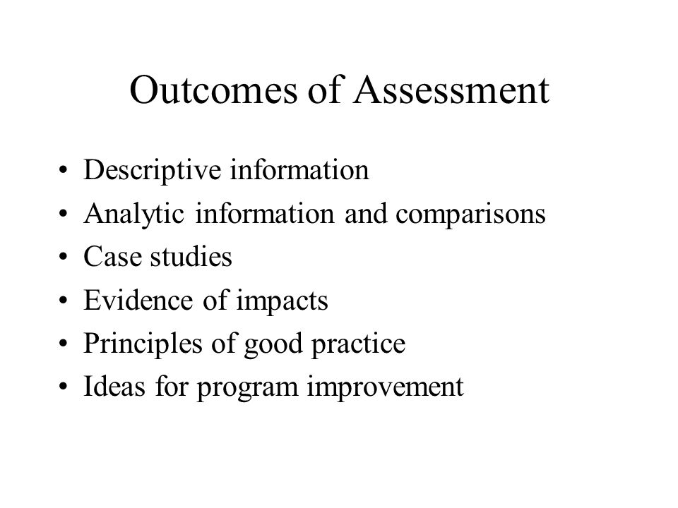 Outcomes of Assessment Descriptive information Analytic information and comparisons Case studies Evidence of impacts Principles of good practice Ideas for program improvement