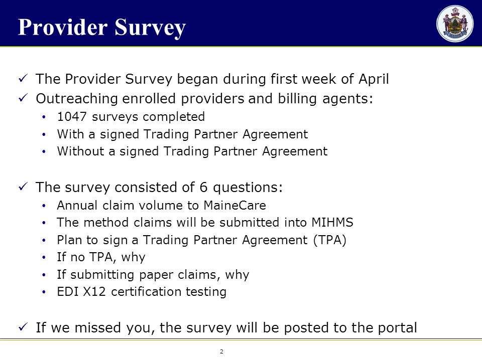 2 2 Provider Survey The Provider Survey began during first week of April Outreaching enrolled providers and billing agents: 1047 surveys completed With a signed Trading Partner Agreement Without a signed Trading Partner Agreement The survey consisted of 6 questions: Annual claim volume to MaineCare The method claims will be submitted into MIHMS Plan to sign a Trading Partner Agreement (TPA) If no TPA, why If submitting paper claims, why EDI X12 certification testing If we missed you, the survey will be posted to the portal