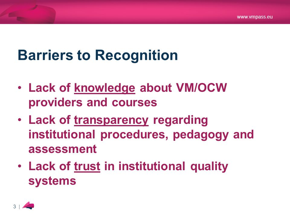 www.vmpass.eu 3 | Barriers to Recognition Lack of knowledge about VM/OCW providers and courses Lack of transparency regarding institutional procedures