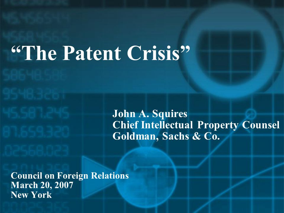 The Patent Crisis John A. Squires Chief Intellectual Property Counsel Goldman, Sachs & Co.