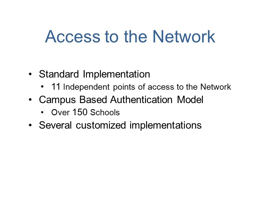 Access to the Network Standard Implementation 11 Independent points of access to the Network Campus Based Authentication Model Over 150 Schools Several customized implementations