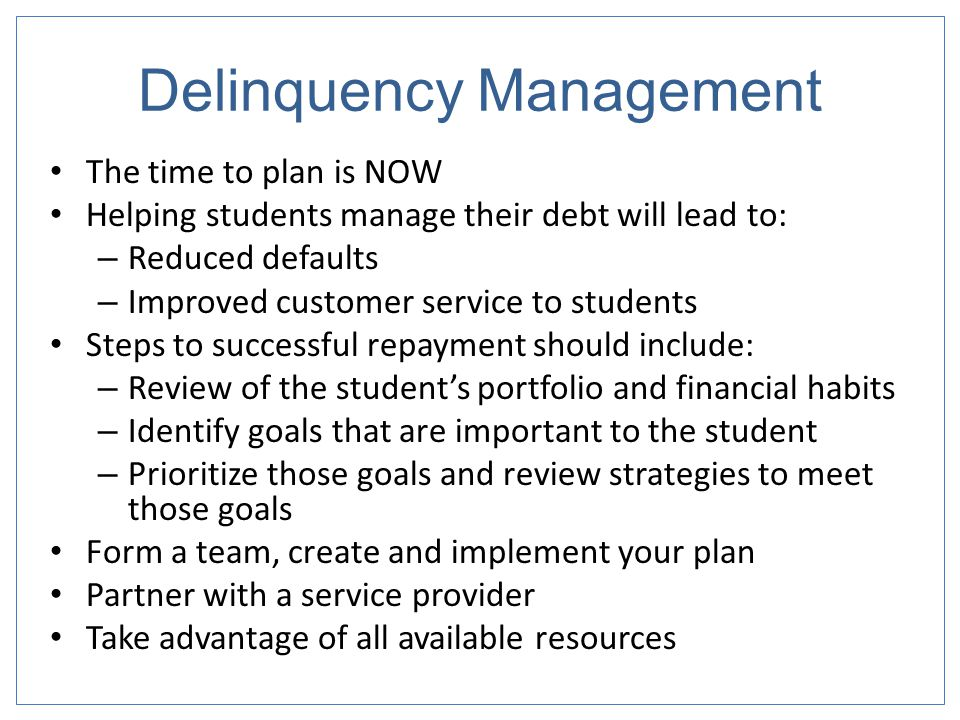 Delinquency Management The time to plan is NOW Helping students manage their debt will lead to: – Reduced defaults – Improved customer service to students Steps to successful repayment should include: – Review of the student's portfolio and financial habits – Identify goals that are important to the student – Prioritize those goals and review strategies to meet those goals Form a team, create and implement your plan Partner with a service provider Take advantage of all available resources