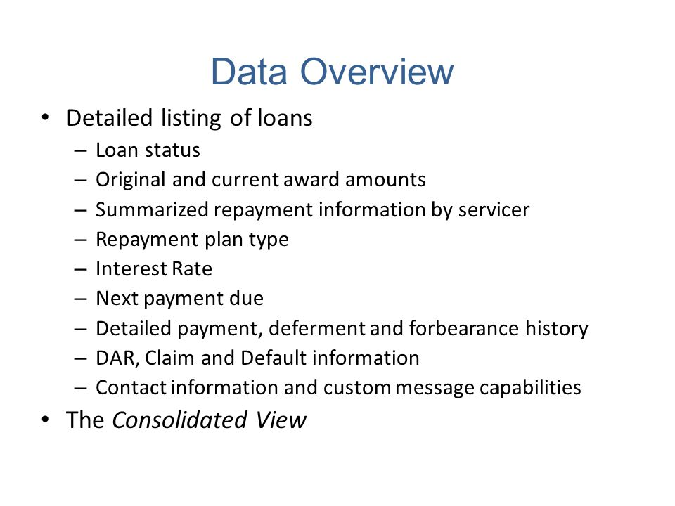 Data Overview Detailed listing of loans – Loan status – Original and current award amounts – Summarized repayment information by servicer – Repayment plan type – Interest Rate – Next payment due – Detailed payment, deferment and forbearance history – DAR, Claim and Default information – Contact information and custom message capabilities The Consolidated View