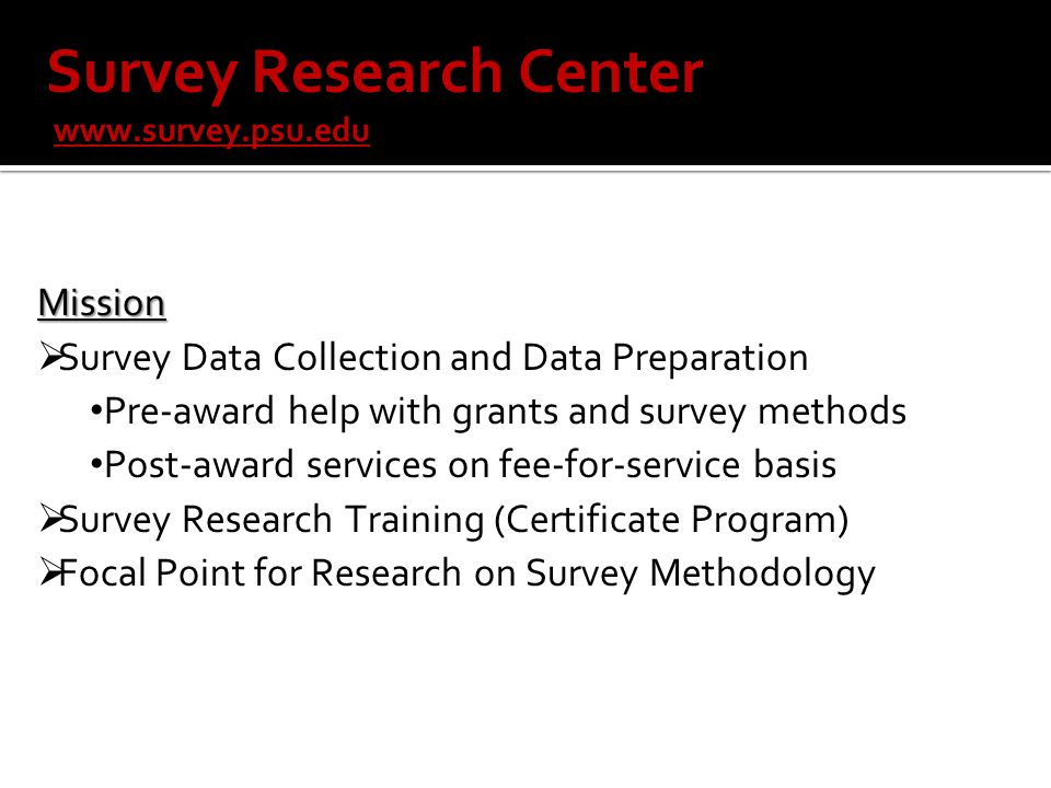 Mission  Survey Data Collection and Data Preparation Pre-award help with grants and survey methods Post-award services on fee-for-service basis  Survey Research Training (Certificate Program)  Focal Point for Research on Survey Methodology Survey Research Center www.survey.psu.edu