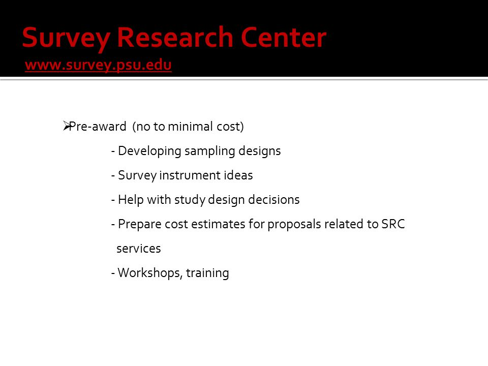  Pre-award (no to minimal cost) - Developing sampling designs - Survey instrument ideas - Help with study design decisions - Prepare cost estimates for proposals related to SRC services - Workshops, training Survey Research Center www.survey.psu.edu