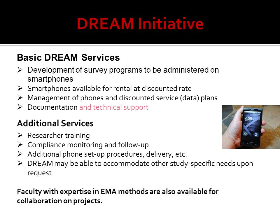 DREAM Initiative Basic DREAM Services  Development of survey programs to be administered on smartphones  Smartphones available for rental at discounted rate  Management of phones and discounted service (data) plans  Documentation and technical support Additional Services  Researcher training  Compliance monitoring and follow-up  Additional phone set-up procedures, delivery, etc.