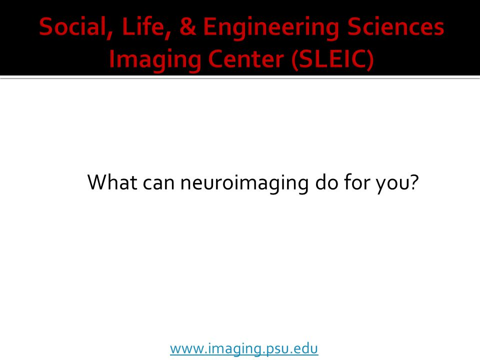 What can neuroimaging do for you www.imaging.psu.edu