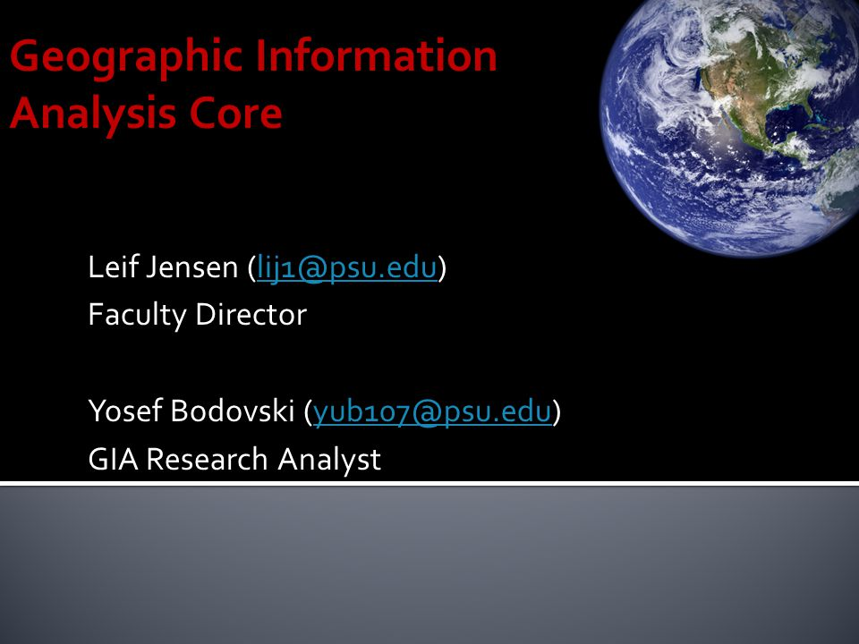 Geographic Information Analysis Core Leif Jensen (lij1@psu.edu) lij1@psu.edu Faculty Director Yosef Bodovski (yub107@psu.edu) yub107@psu.edu GIA Research Analyst