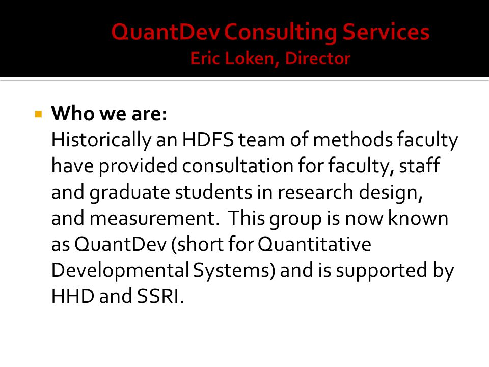  Who we are: Historically an HDFS team of methods faculty have provided consultation for faculty, staff and graduate students in research design, and measurement.