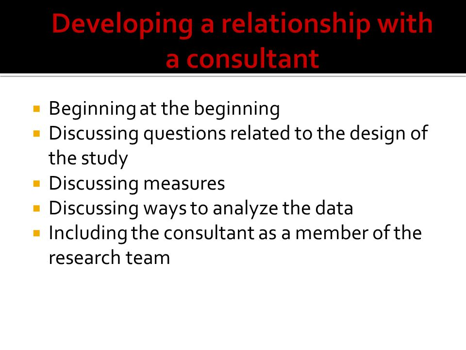  Beginning at the beginning  Discussing questions related to the design of the study  Discussing measures  Discussing ways to analyze the data  Including the consultant as a member of the research team