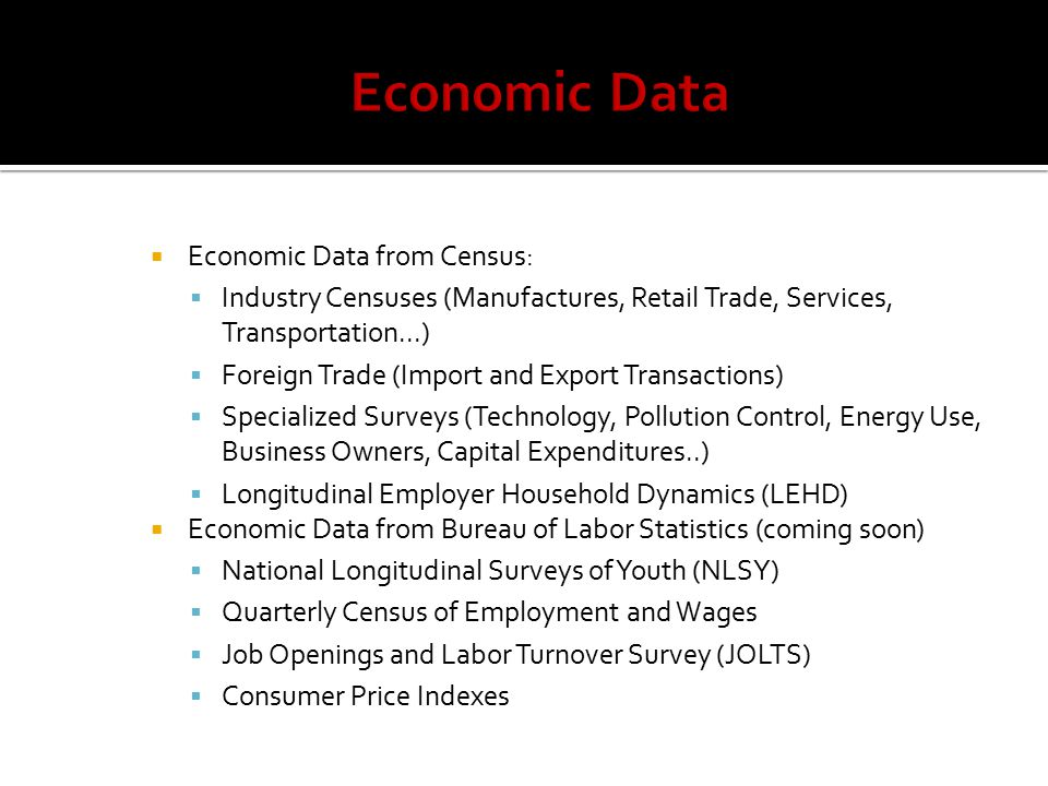  Economic Data from Census:  Industry Censuses (Manufactures, Retail Trade, Services, Transportation...)  Foreign Trade (Import and Export Transactions)  Specialized Surveys (Technology, Pollution Control, Energy Use, Business Owners, Capital Expenditures..)  Longitudinal Employer Household Dynamics (LEHD)  Economic Data from Bureau of Labor Statistics (coming soon)  National Longitudinal Surveys of Youth (NLSY)  Quarterly Census of Employment and Wages  Job Openings and Labor Turnover Survey (JOLTS)  Consumer Price Indexes